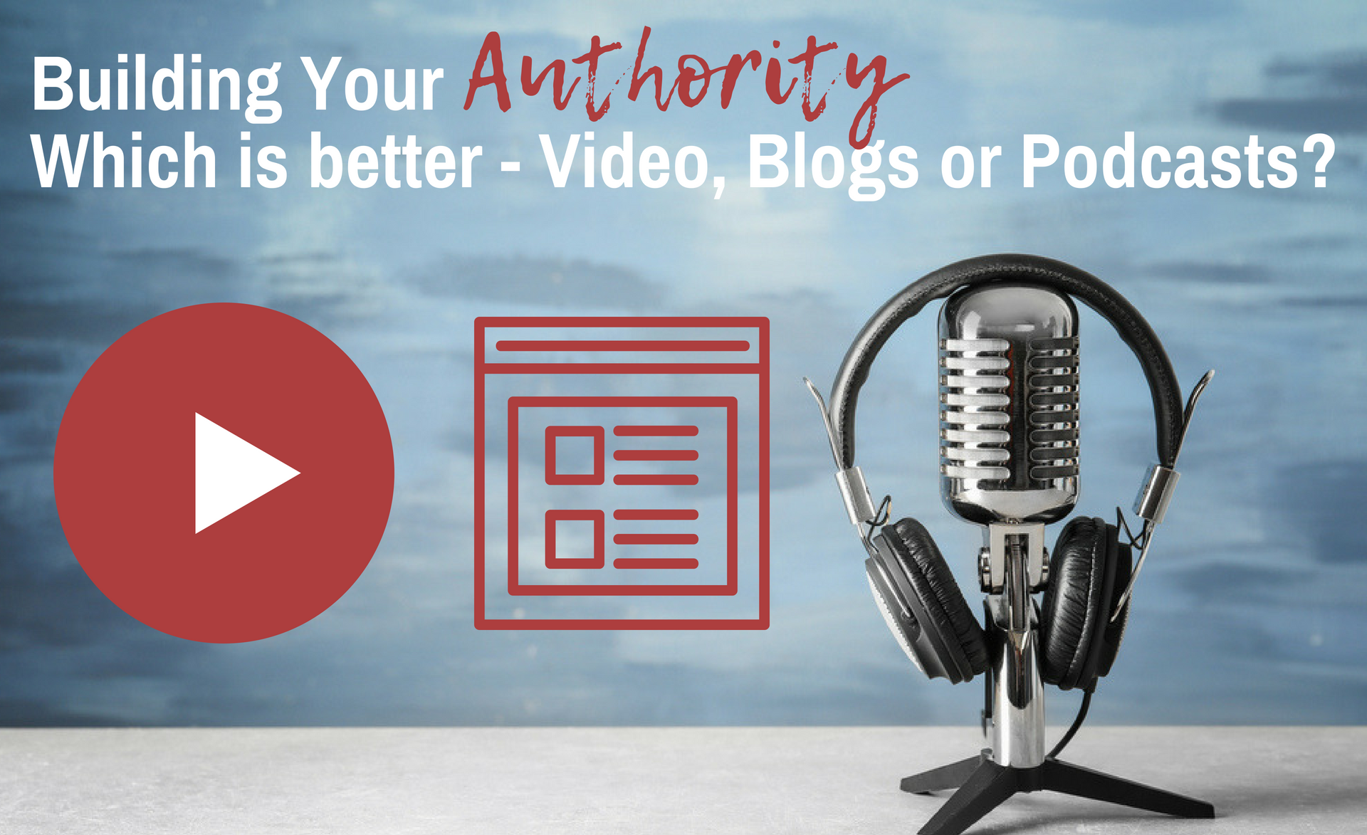 Building Your Authority: Which is better – Video, Blogs or Podcasts?