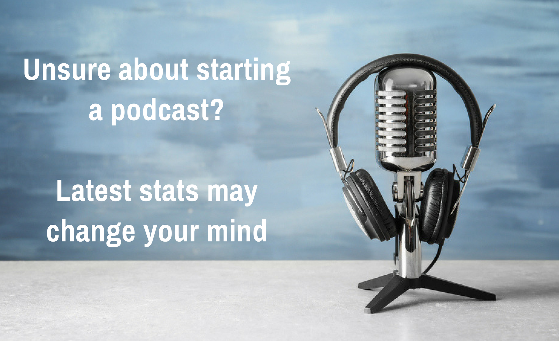Unsure about starting a podcast? Latest stats may change your mind