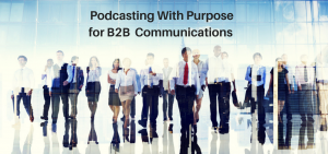 Podcasting With Purpose for B2B communications