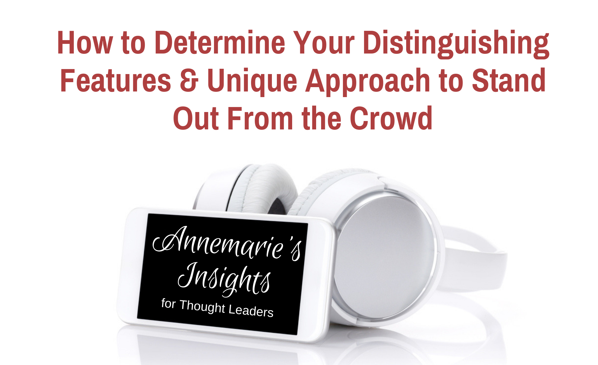 How to Determine Your Distinguishing Features & Unique Approach to Stand Out From the Crowd