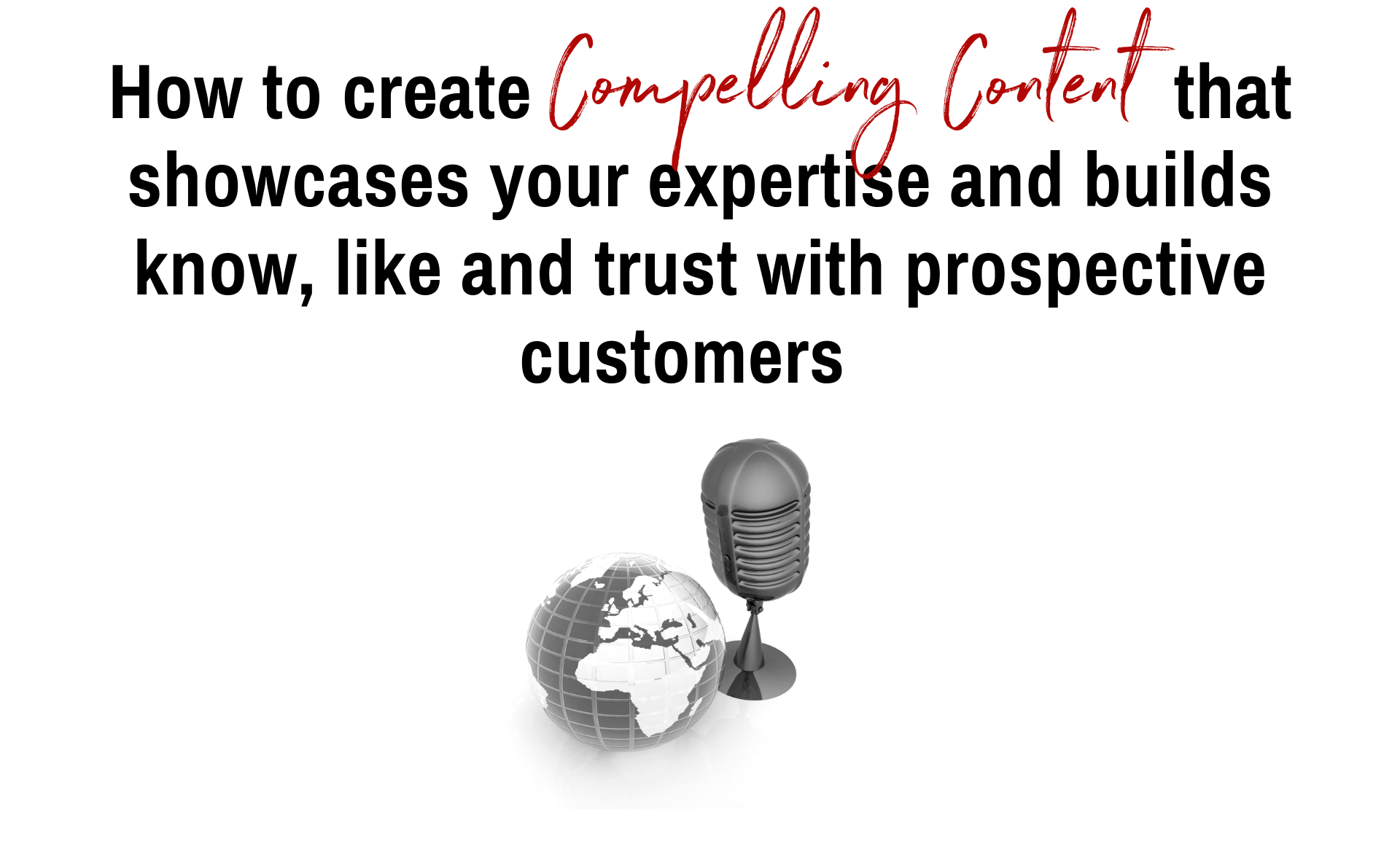 How to create Compelling Content that showcases your expertise and builds know, like and trust with prospective customers