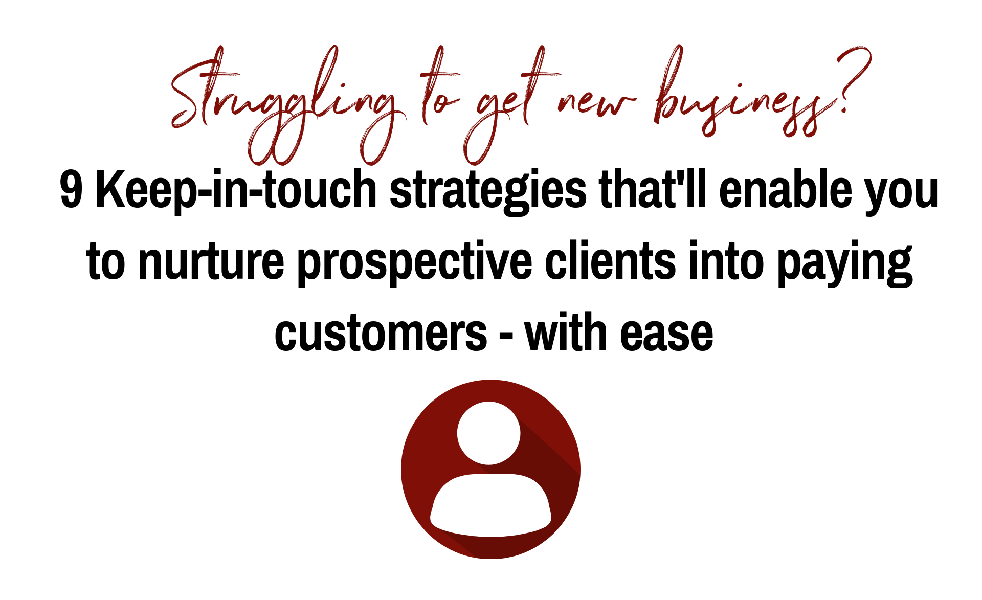 Struggling to get new business? 9 Keep-in-touch strategies that'll enable you to nurture prospective clients into paying customers – with ease