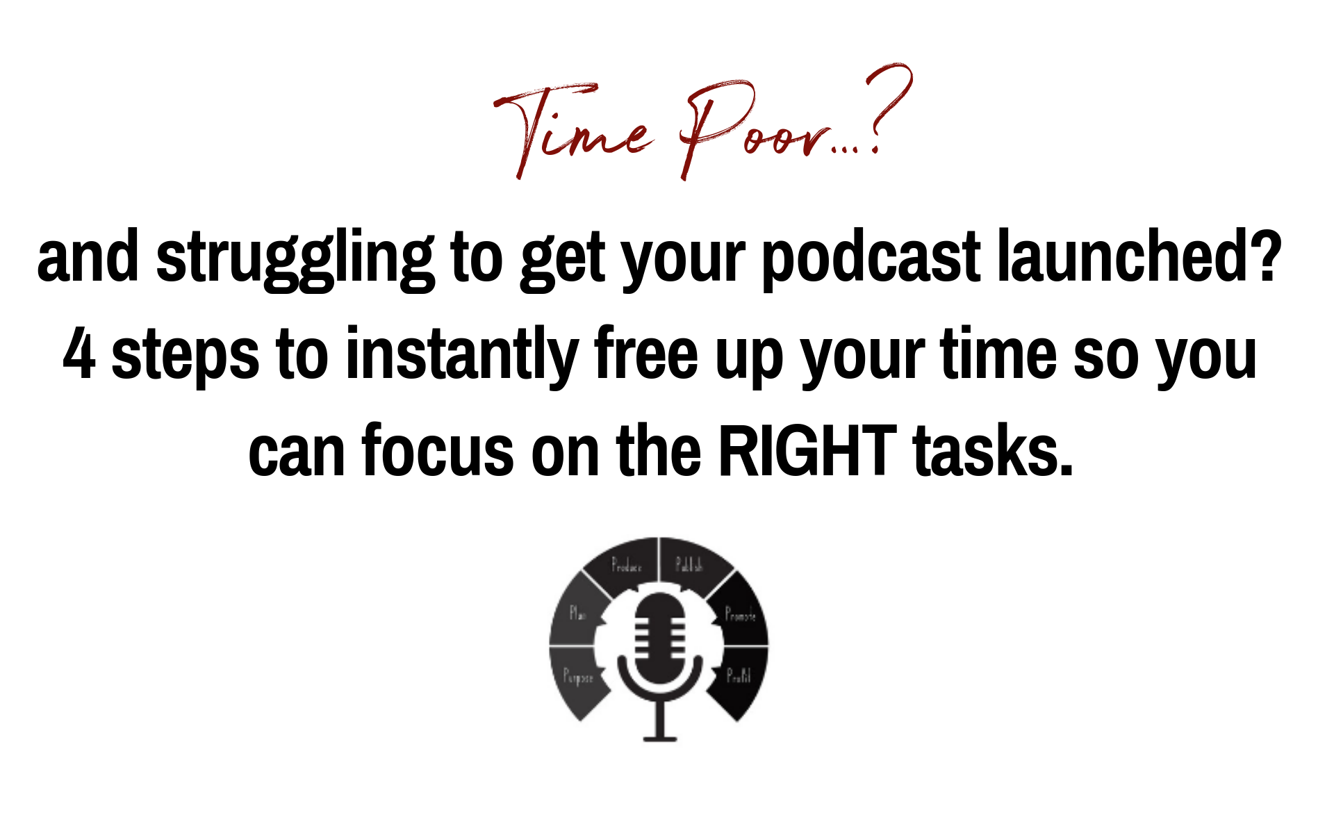 Time Poor and struggling to get your podcast launched? 4 steps to instantly free up your time so you can focus on the RIGHT tasks.
