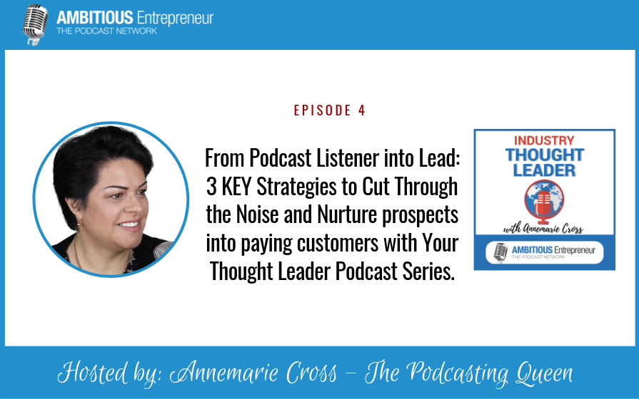 Bonus: From Podcast Listener into Lead: 3 KEY Strategies to Cut Through the Noise and Nurture prospects into paying customers with Your Thought Leader Podcast Series.