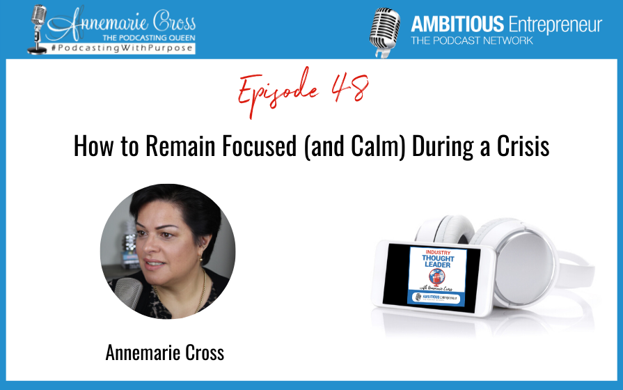 48: How to Remain Focused (and Calm) During a Crisis